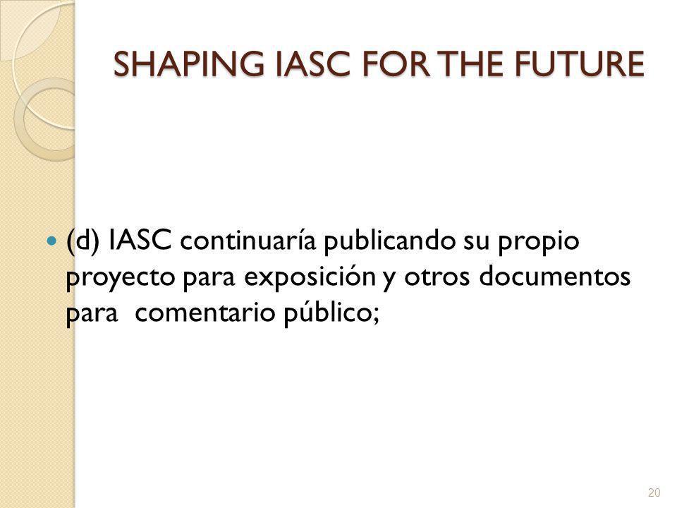 SHAPING IASC FOR THE FUTURE (d) IASC continuaría publicando su propio proyecto para exposición y otros documentos para comentario público; 20