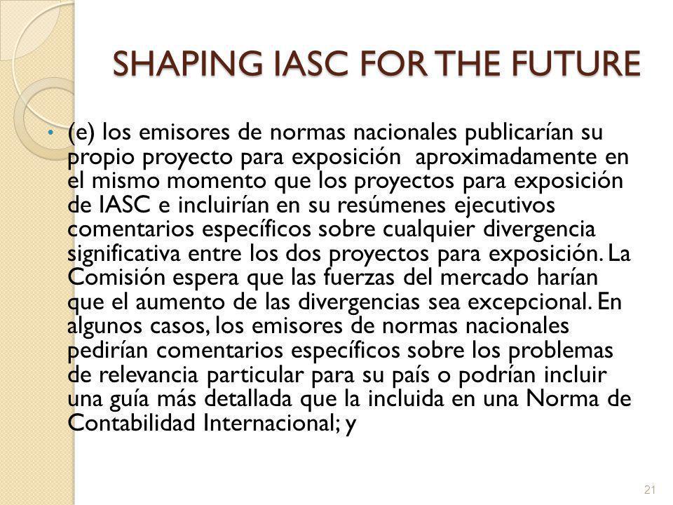 SHAPING IASC FOR THE FUTURE (e) los emisores de normas nacionales publicarían su propio proyecto para exposición aproximadamente en el mismo momento que los proyectos para exposición de IASC e incluirían en su resúmenes ejecutivos comentarios específicos sobre cualquier divergencia significativa entre los dos proyectos para exposición.