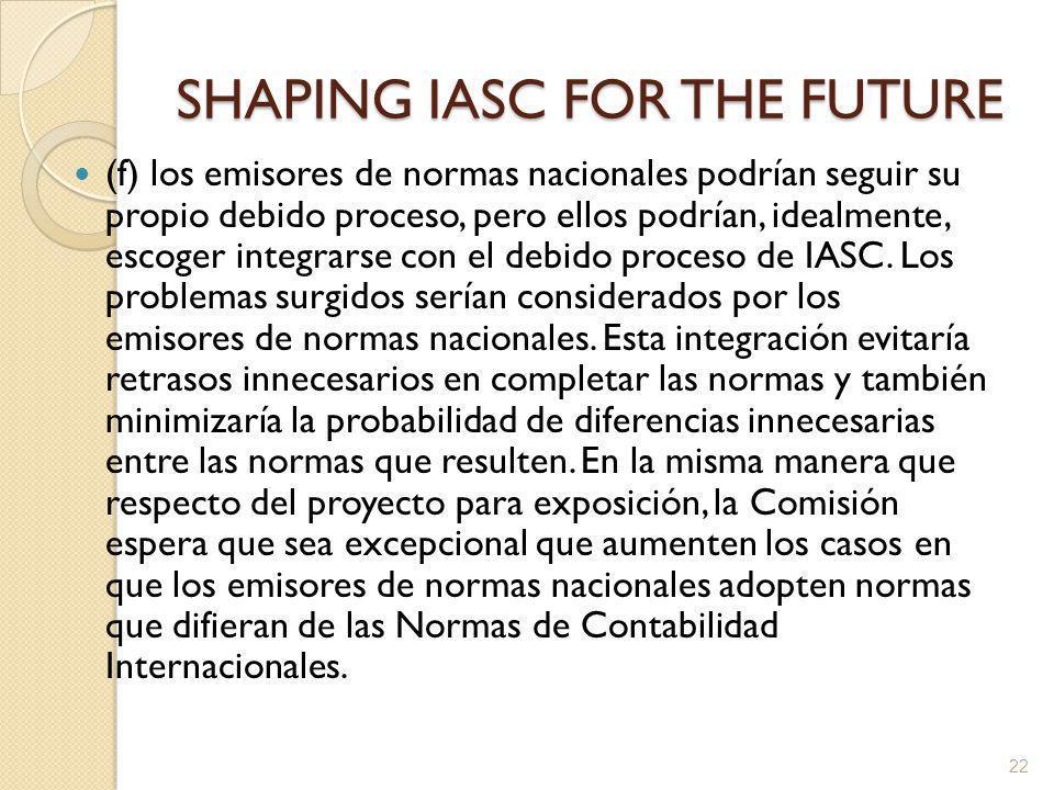 SHAPING IASC FOR THE FUTURE (f) los emisores de normas nacionales podrían seguir su propio debido proceso, pero ellos podrían, idealmente, escoger integrarse con el debido proceso de IASC.