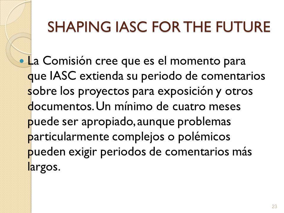 SHAPING IASC FOR THE FUTURE La Comisión cree que es el momento para que IASC extienda su periodo de comentarios sobre los proyectos para exposición y otros documentos.