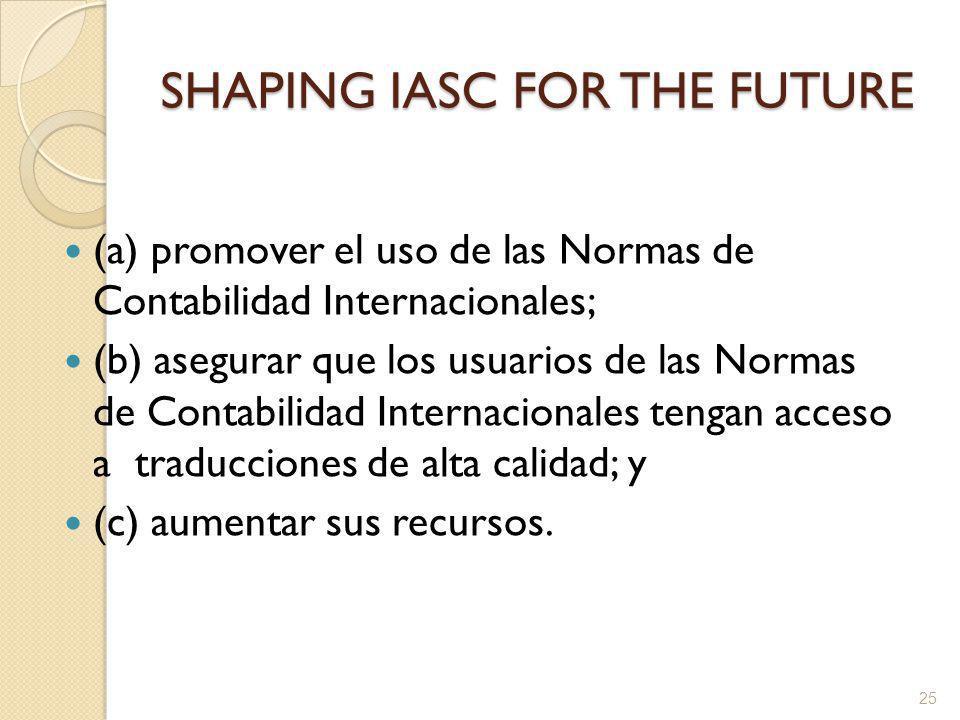 SHAPING IASC FOR THE FUTURE (a) promover el uso de las Normas de Contabilidad Internacionales; (b) asegurar que los usuarios de las Normas de Contabilidad Internacionales tengan acceso a traducciones de alta calidad; y (c) aumentar sus recursos.