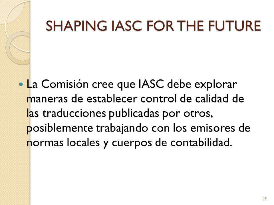 SHAPING IASC FOR THE FUTURE La Comisión cree que IASC debe explorar maneras de establecer control de calidad de las traducciones publicadas por otros, posiblemente trabajando con los emisores de normas locales y cuerpos de contabilidad.