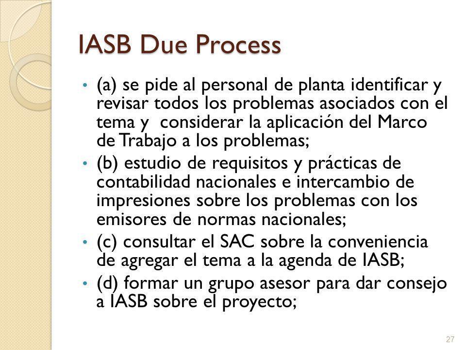 IASB Due Process (a) se pide al personal de planta identificar y revisar todos los problemas asociados con el tema y considerar la aplicación del Marco de Trabajo a los problemas; (b) estudio de requisitos y prácticas de contabilidad nacionales e intercambio de impresiones sobre los problemas con los emisores de normas nacionales; (c) consultar el SAC sobre la conveniencia de agregar el tema a la agenda de IASB; (d) formar un grupo asesor para dar consejo a IASB sobre el proyecto; 27
