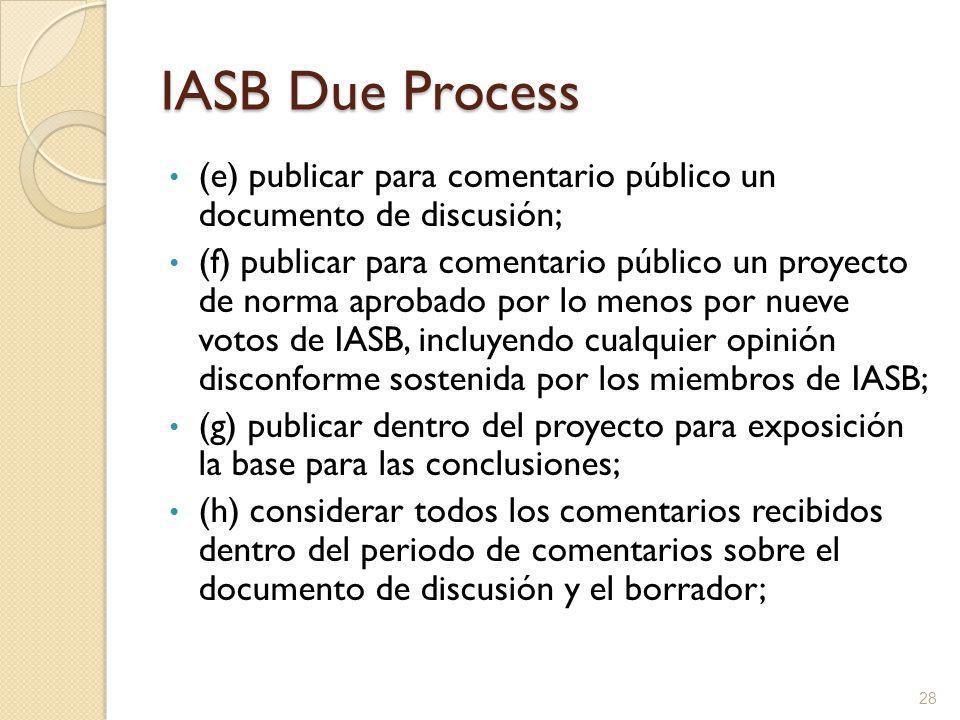 IASB Due Process (e) publicar para comentario público un documento de discusión; (f) publicar para comentario público un proyecto de norma aprobado por lo menos por nueve votos de IASB, incluyendo cualquier opinión disconforme sostenida por los miembros de IASB; (g) publicar dentro del proyecto para exposición la base para las conclusiones; (h) considerar todos los comentarios recibidos dentro del periodo de comentarios sobre el documento de discusión y el borrador; 28