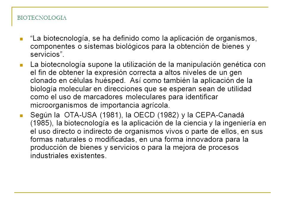BIOTECNOLOGIA La biotecnología, se ha definido como la aplicación de organismos, componentes o sistemas biológicos para la obtención de bienes y servicios.
