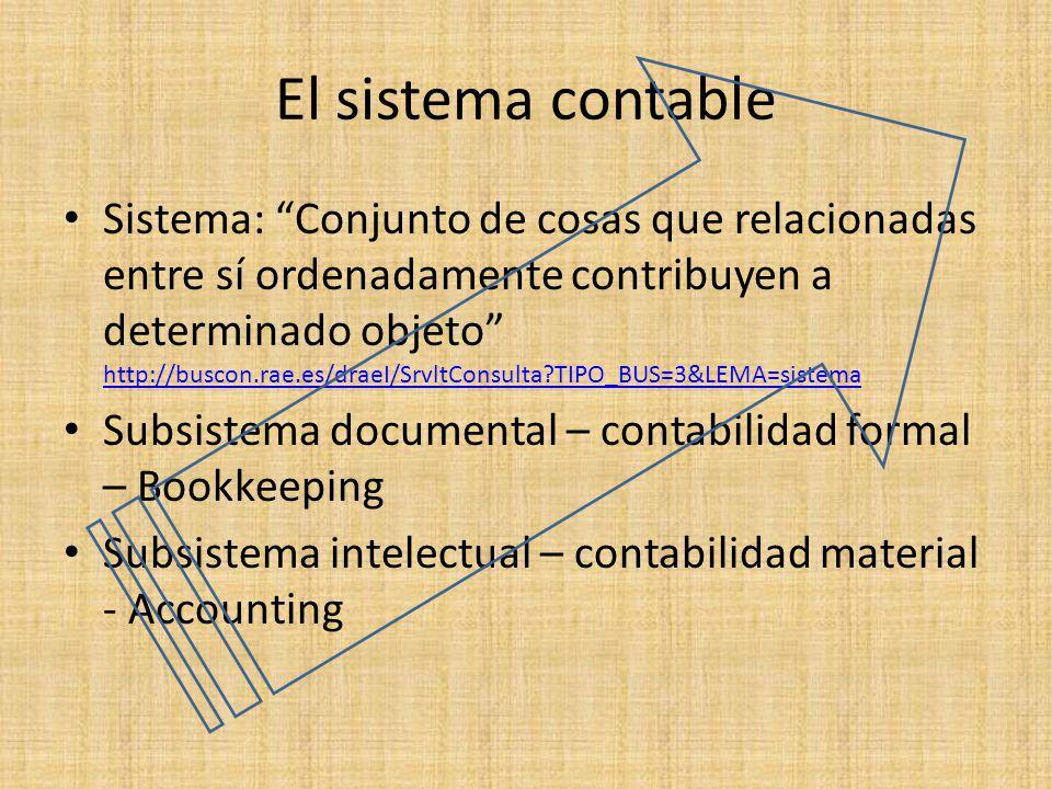 El sistema contable Sistema: Conjunto de cosas que relacionadas entre sí ordenadamente contribuyen a determinado objeto http://buscon.rae.es/draeI/Srv