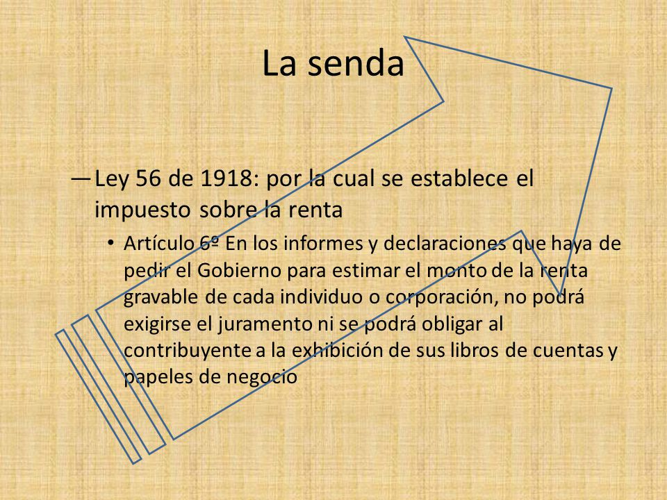 La senda Ley 56 de 1918: por la cual se establece el impuesto sobre la renta Artículo 6º En los informes y declaraciones que haya de pedir el Gobierno