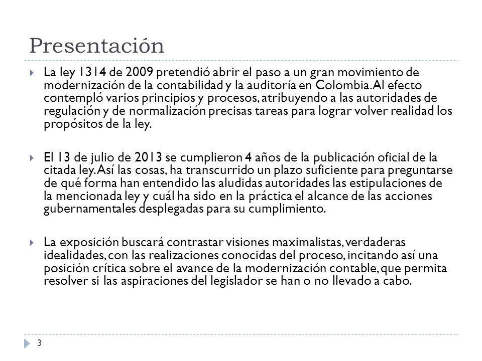 Desarrollos de la Ley 1314 de 2009 Decreto 2706 de 2012 (Diciembre 27) Por el cual se reglamenta la Ley 1314 de 2009 sobre el marco técnico normativo de información financiera para las microempresas Decreto 2784 de 2012 (Diciembre 28) Por el cual se reglamenta la Ley 1314 de 2009 sobre el marco técnico normativo para los preparadores de información financiera que conforman el Grupo 1.