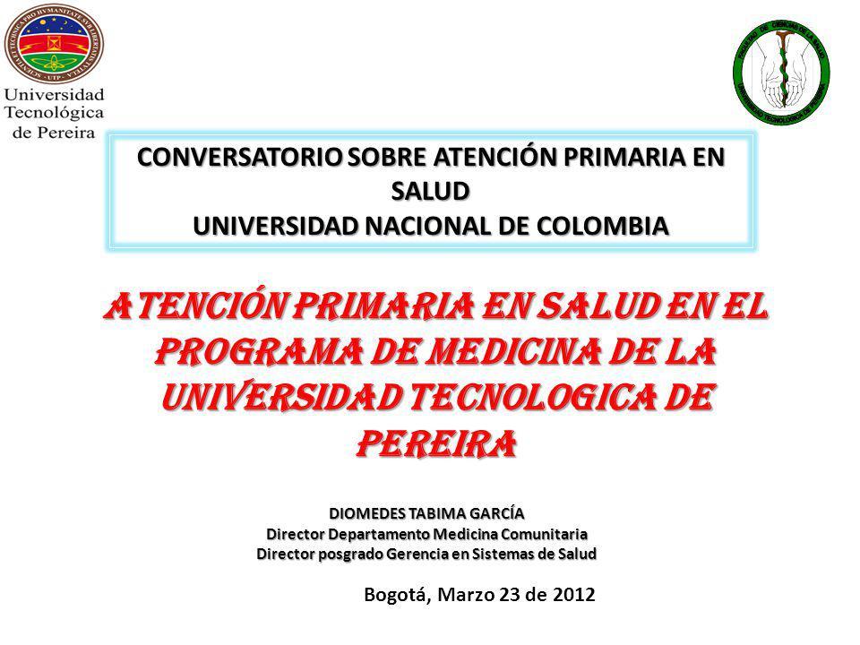ATENCIÓN PRIMARIA EN SALUD EN EL PROGRAMA DE MEDICINA DE LA UNIVERSIDAD TECNOLOGICA DE PEREIRA DIOMEDES TABIMA GARCÍA Director Departamento Medicina Comunitaria Director posgrado Gerencia en Sistemas de Salud Bogotá, Marzo 23 de 2012 CONVERSATORIO SOBRE ATENCIÓN PRIMARIA EN SALUD UNIVERSIDAD NACIONAL DE COLOMBIA