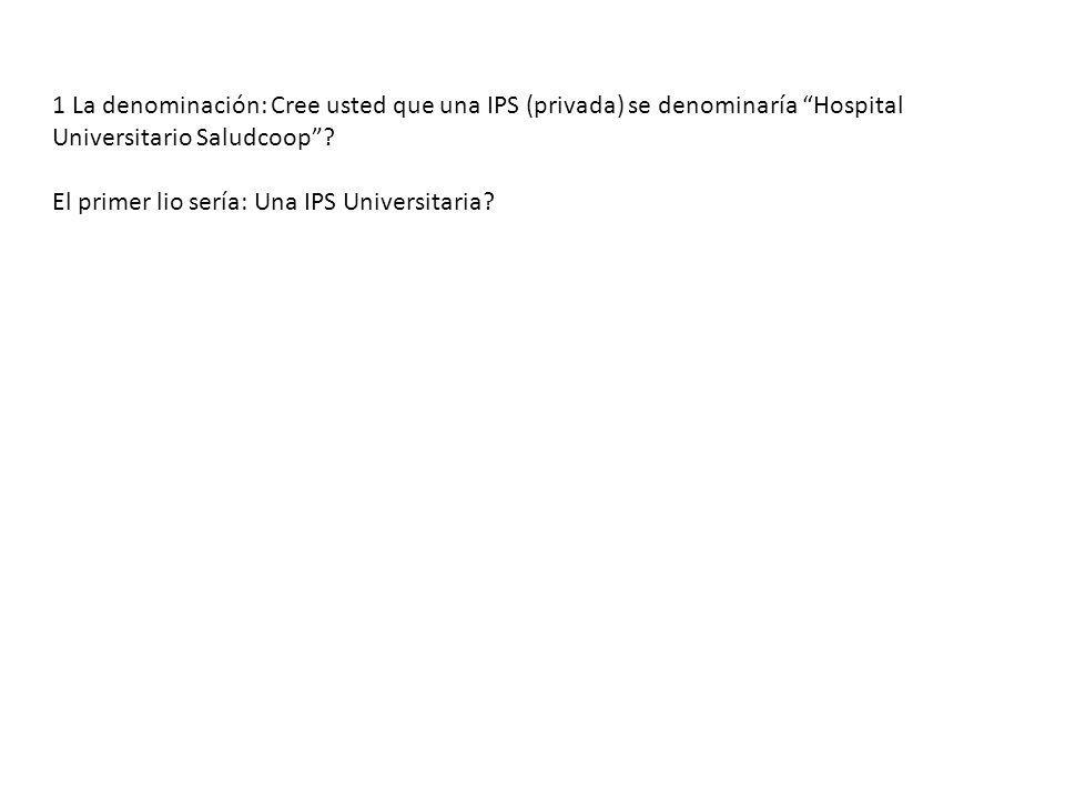 1 La denominación: Cree usted que una IPS (privada) se denominaría Hospital Universitario Saludcoop? El primer lio sería: Una IPS Universitaria?