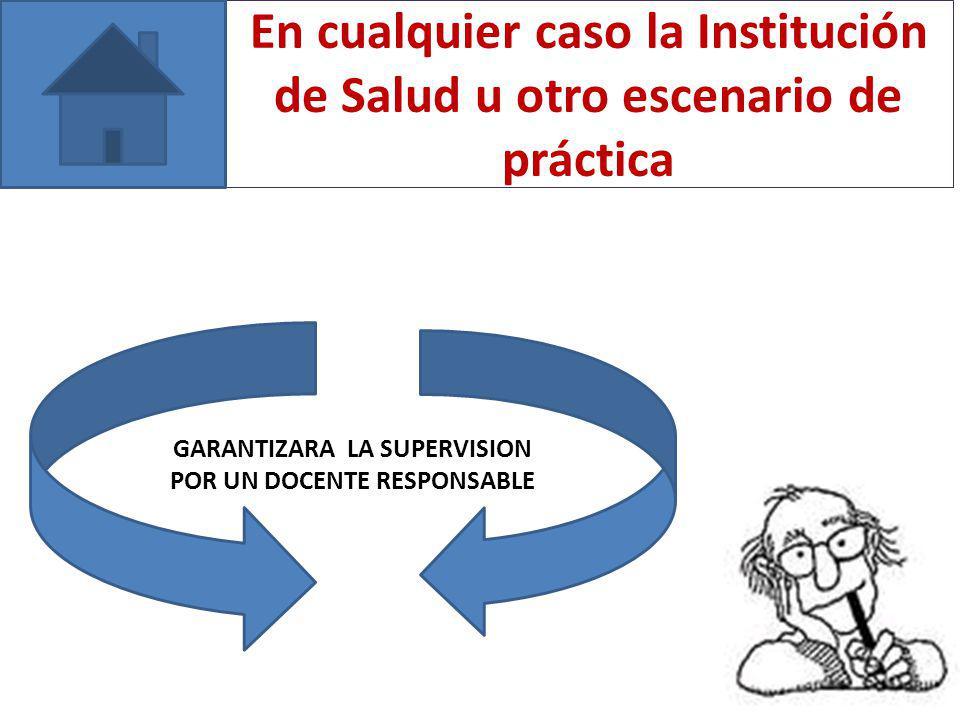 En cualquier caso la Institución de Salud u otro escenario de práctica GARANTIZARA LA SUPERVISION POR UN DOCENTE RESPONSABLE