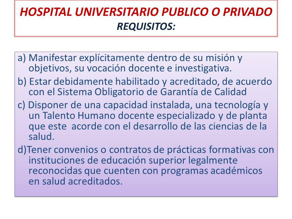 HOSPITAL UNIVERSITARIO PUBLICO O PRIVADO REQUISITOS: a) Manifestar explícitamente dentro de su misión y objetivos, su vocación docente e investigativa