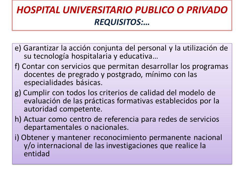 HOSPITAL UNIVERSITARIO PUBLICO O PRIVADO REQUISITOS:… e) Garantizar la acción conjunta del personal y la utilización de su tecnología hospitalaria y e