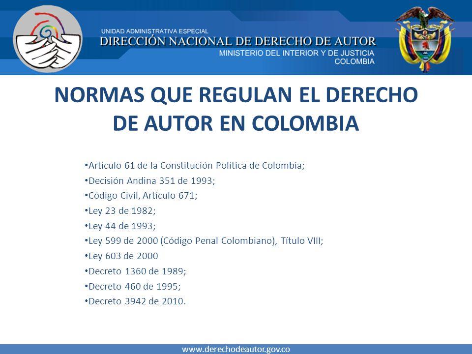 NORMAS QUE REGULAN EL DERECHO DE AUTOR EN COLOMBIA Artículo 61 de la Constitución Política de Colombia; Decisión Andina 351 de 1993; Código Civil, Artículo 671; Ley 23 de 1982; Ley 44 de 1993; Ley 599 de 2000 (Código Penal Colombiano), Título VIII; Ley 603 de 2000 Decreto 1360 de 1989; Decreto 460 de 1995; Decreto 3942 de 2010.