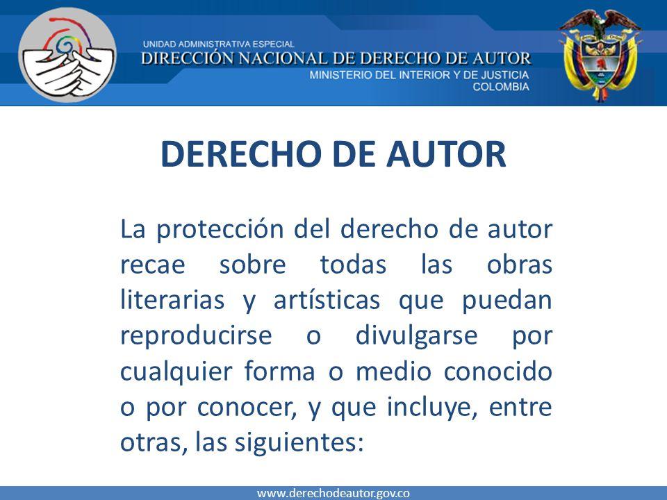 DERECHO DE AUTOR La protección del derecho de autor recae sobre todas las obras literarias y artísticas que puedan reproducirse o divulgarse por cualquier forma o medio conocido o por conocer, y que incluye, entre otras, las siguientes: www.derechodeautor.gov.co