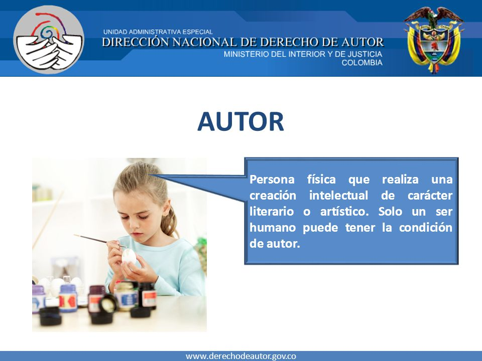 AUTOR www.derechodeautor.gov.co Persona física que realiza una creación intelectual de carácter literario o artístico. Solo un ser humano puede tener