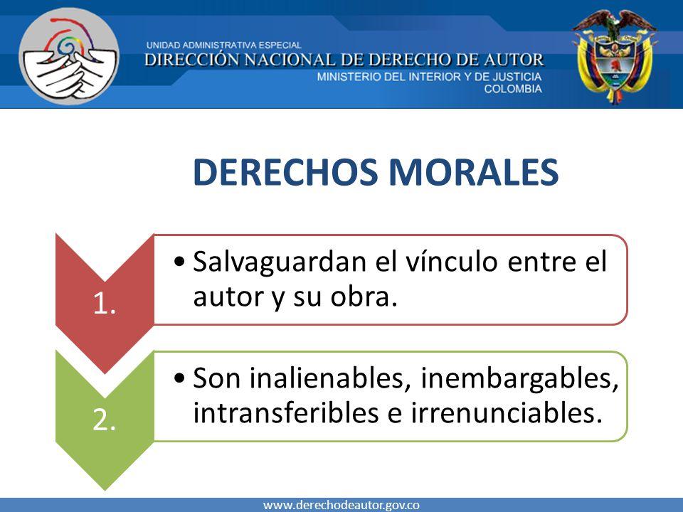 DERECHOS MORALES www.derechodeautor.gov.co 1. Salvaguardan el vínculo entre el autor y su obra. 2. Son inalienables, inembargables, intransferibles e