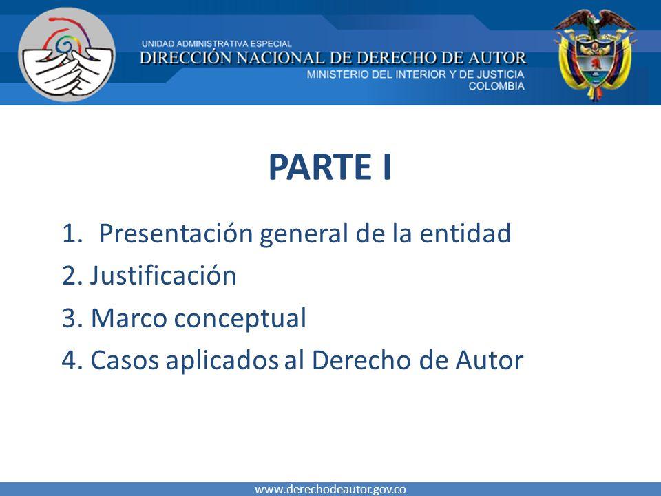 PARTE I 1.Presentación general de la entidad 2. Justificación 3. Marco conceptual 4. Casos aplicados al Derecho de Autor www.derechodeautor.gov.co