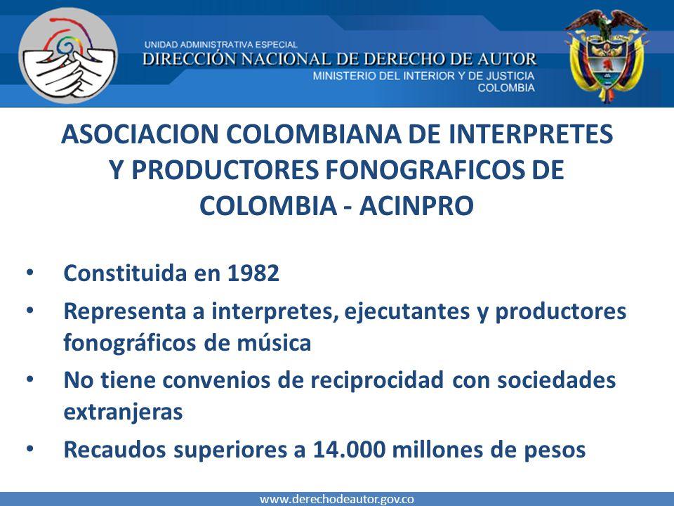 ASOCIACION COLOMBIANA DE INTERPRETES Y PRODUCTORES FONOGRAFICOS DE COLOMBIA - ACINPRO Constituida en 1982 Representa a interpretes, ejecutantes y productores fonográficos de música No tiene convenios de reciprocidad con sociedades extranjeras Recaudos superiores a 14.000 millones de pesos www.derechodeautor.gov.co