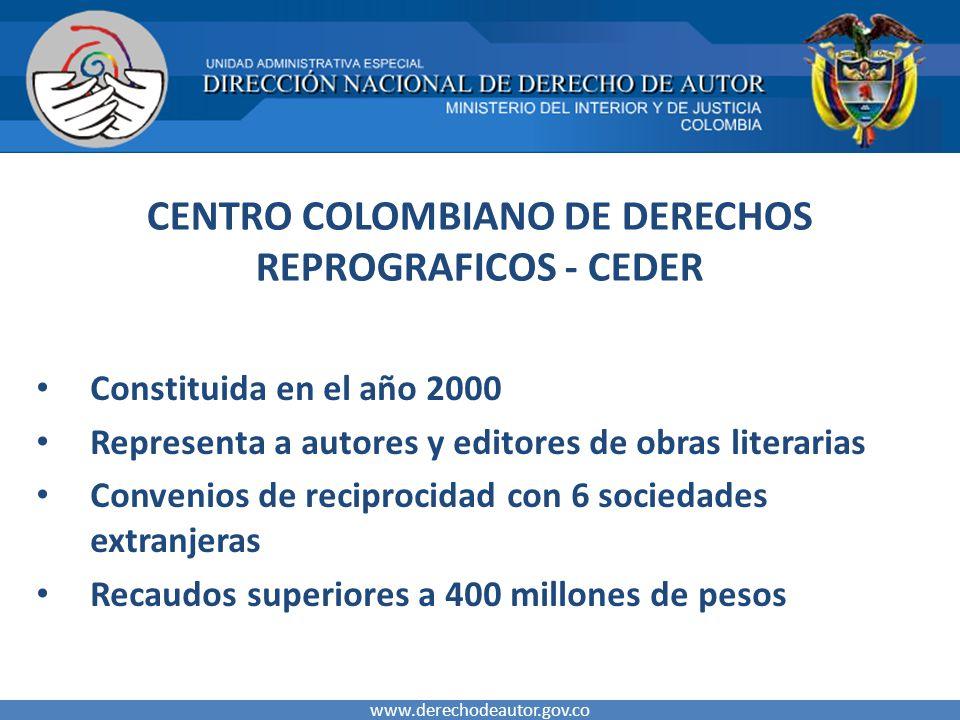 CENTRO COLOMBIANO DE DERECHOS REPROGRAFICOS - CEDER Constituida en el año 2000 Representa a autores y editores de obras literarias Convenios de reciprocidad con 6 sociedades extranjeras Recaudos superiores a 400 millones de pesos www.derechodeautor.gov.co