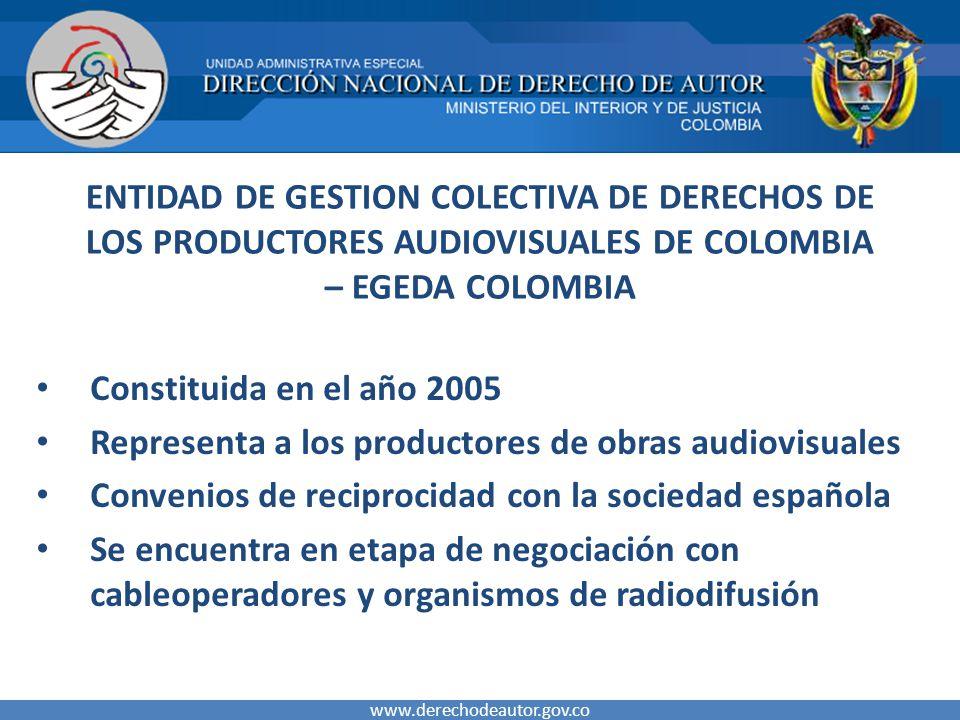 ENTIDAD DE GESTION COLECTIVA DE DERECHOS DE LOS PRODUCTORES AUDIOVISUALES DE COLOMBIA – EGEDA COLOMBIA Constituida en el año 2005 Representa a los productores de obras audiovisuales Convenios de reciprocidad con la sociedad española Se encuentra en etapa de negociación con cableoperadores y organismos de radiodifusión www.derechodeautor.gov.co
