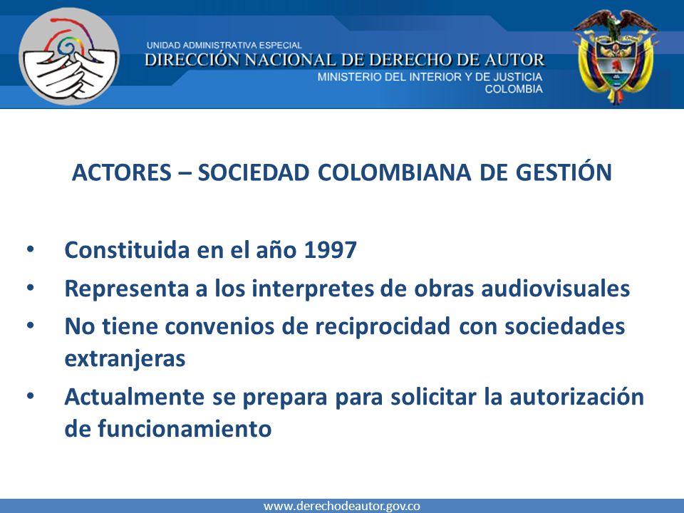 ACTORES – SOCIEDAD COLOMBIANA DE GESTIÓN Constituida en el año 1997 Representa a los interpretes de obras audiovisuales No tiene convenios de reciproc