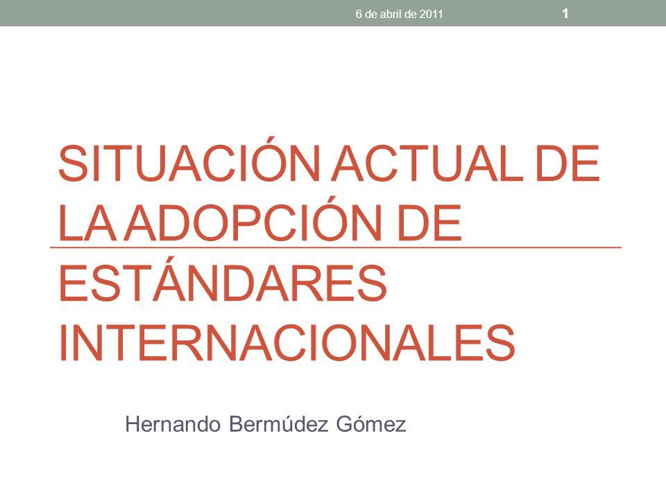 SITUACIÓN ACTUAL DE LA ADOPCIÓN DE ESTÁNDARES INTERNACIONALES Hernando Bermúdez Gómez 6 de abril de 2011 1