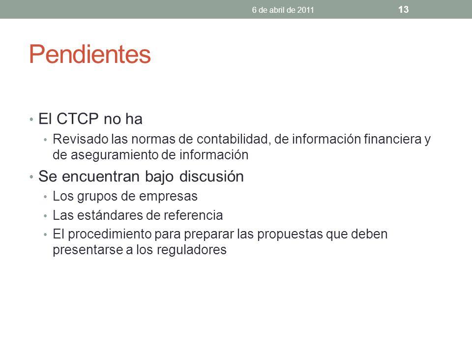 Pendientes El CTCP no ha Revisado las normas de contabilidad, de información financiera y de aseguramiento de información Se encuentran bajo discusión Los grupos de empresas Las estándares de referencia El procedimiento para preparar las propuestas que deben presentarse a los reguladores 6 de abril de 2011 13