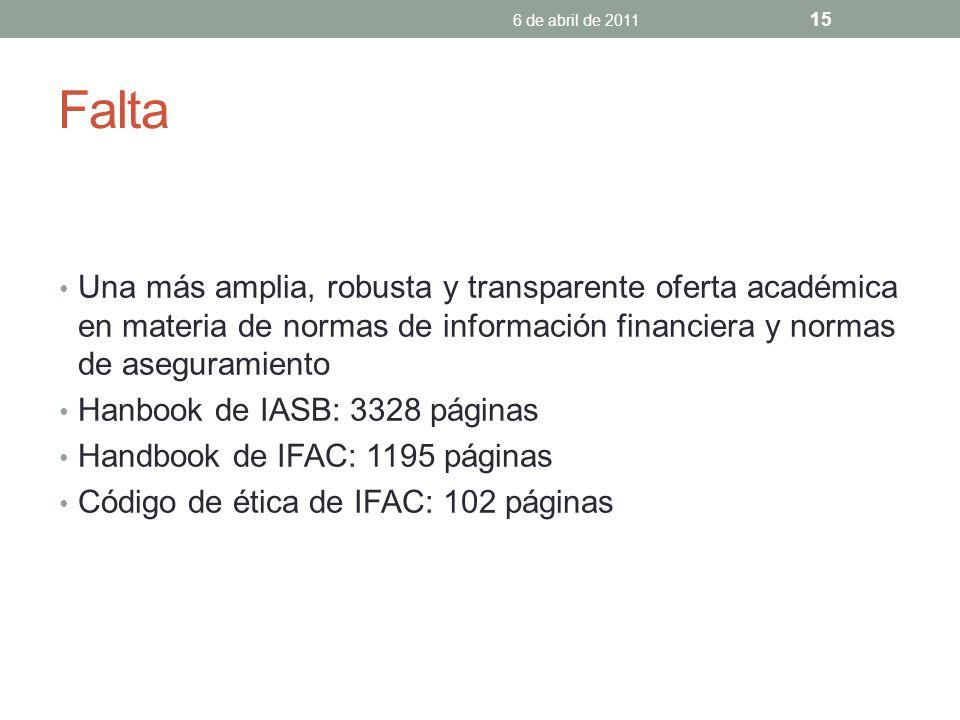 Falta Una más amplia, robusta y transparente oferta académica en materia de normas de información financiera y normas de aseguramiento Hanbook de IASB: 3328 páginas Handbook de IFAC: 1195 páginas Código de ética de IFAC: 102 páginas 6 de abril de 2011 15