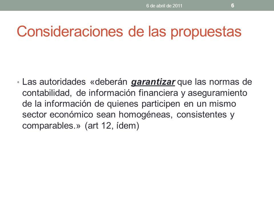 Consideraciones de las propuestas Las autoridades «deberán garantizar que las normas de contabilidad, de información financiera y aseguramiento de la información de quienes participen en un mismo sector económico sean homogéneas, consistentes y comparables.» (art 12, ídem) 6 de abril de 2011 6
