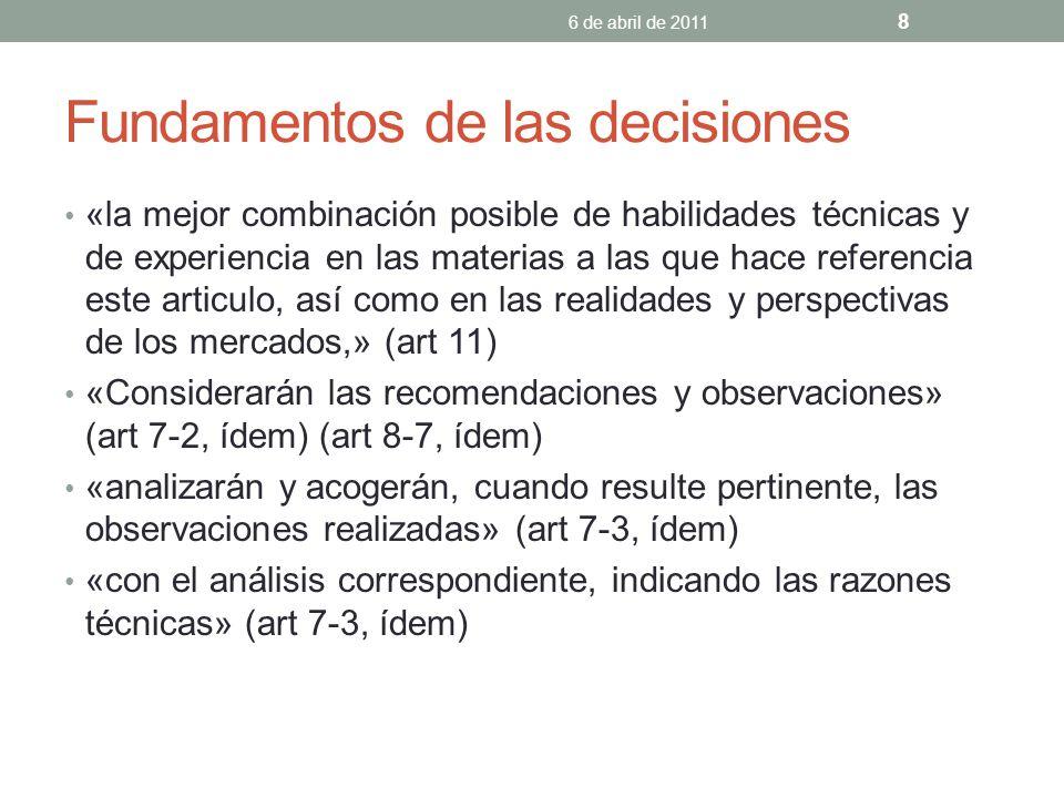 Fundamentos de las decisiones «la mejor combinación posible de habilidades técnicas y de experiencia en las materias a las que hace referencia este articulo, así como en las realidades y perspectivas de los mercados,» (art 11) «Considerarán las recomendaciones y observaciones» (art 7-2, ídem) (art 8-7, ídem) «analizarán y acogerán, cuando resulte pertinente, las observaciones realizadas» (art 7-3, ídem) «con el análisis correspondiente, indicando las razones técnicas» (art 7-3, ídem) 6 de abril de 2011 8