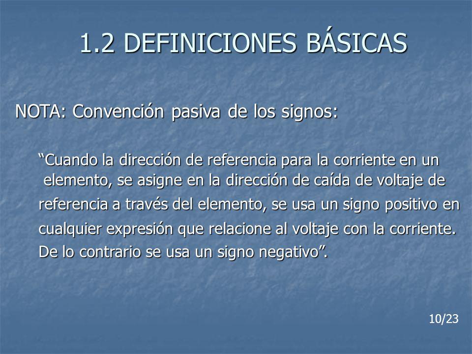 1.2 DEFINICIONES BÁSICAS NOTA: Convención pasiva de los signos: Cuando la dirección de referencia para la corriente en un elemento, se asigne en la di