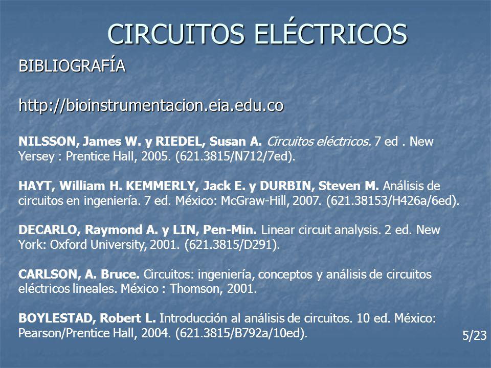 CIRCUITOS ELÉCTRICOS BIBLIOGRAFÍAhttp://bioinstrumentacion.eia.edu.co NILSSON, James W. y RIEDEL, Susan A. Circuitos eléctricos. 7 ed. New Yersey : Pr