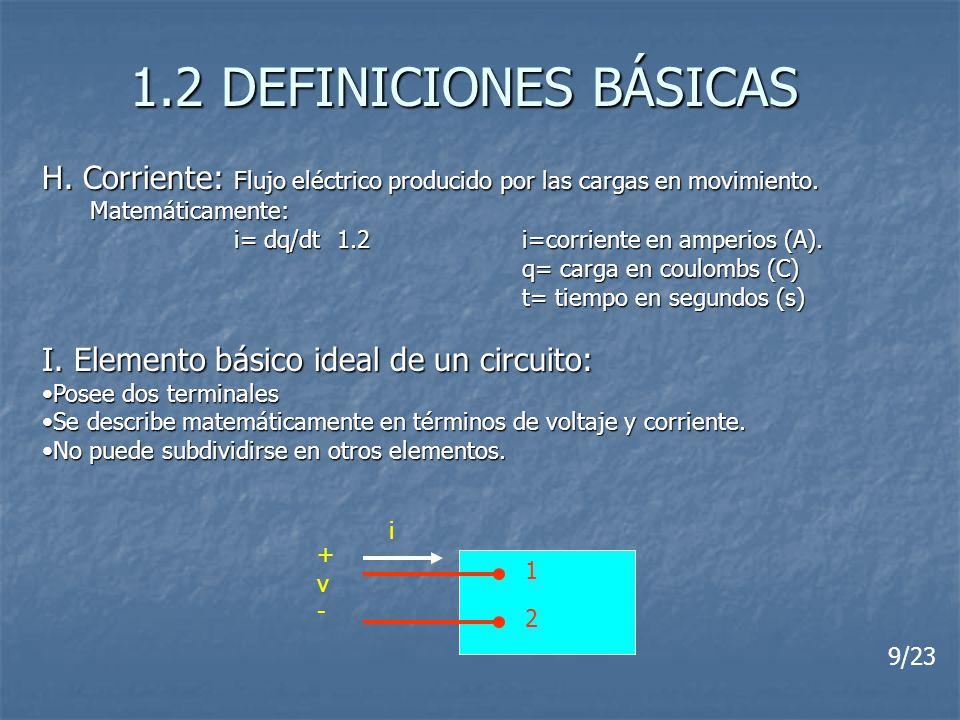 1.2 DEFINICIONES BÁSICAS H. Corriente: Flujo eléctrico producido por las cargas en movimiento. Matemáticamente: i= dq/dt 1.2i=corriente en amperios (A