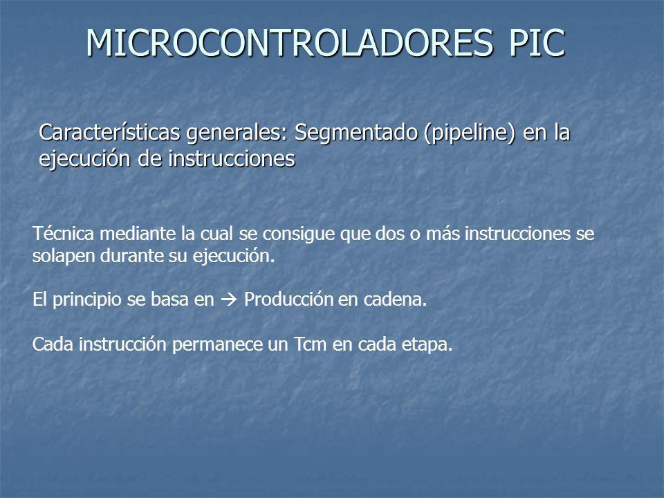MICROCONTROLADORES PIC Características generales: Segmentado (pipeline) en la ejecución de instrucciones Técnica mediante la cual se consigue que dos