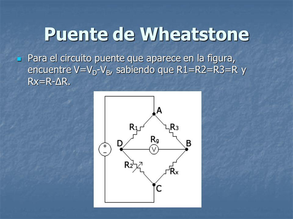 Puente de Wheatstone Para el circuito puente que aparece en la figura, encuentre V=V D -V B, sabiendo que R1=R2=R3=R y Rx=R-ΔR. Para el circuito puent