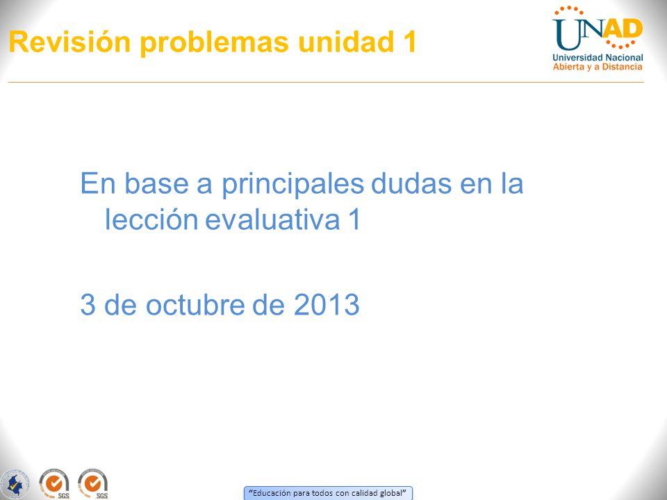 Educación para todos con calidad global Revisión problemas unidad 1 En base a principales dudas en la lección evaluativa 1 3 de octubre de 2013