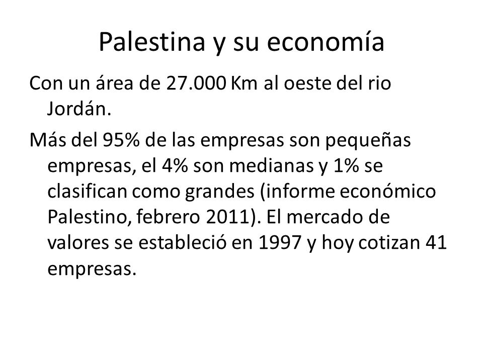Palestina y su economía Con un área de 27.000 Km al oeste del rio Jordán. Más del 95% de las empresas son pequeñas empresas, el 4% son medianas y 1% s