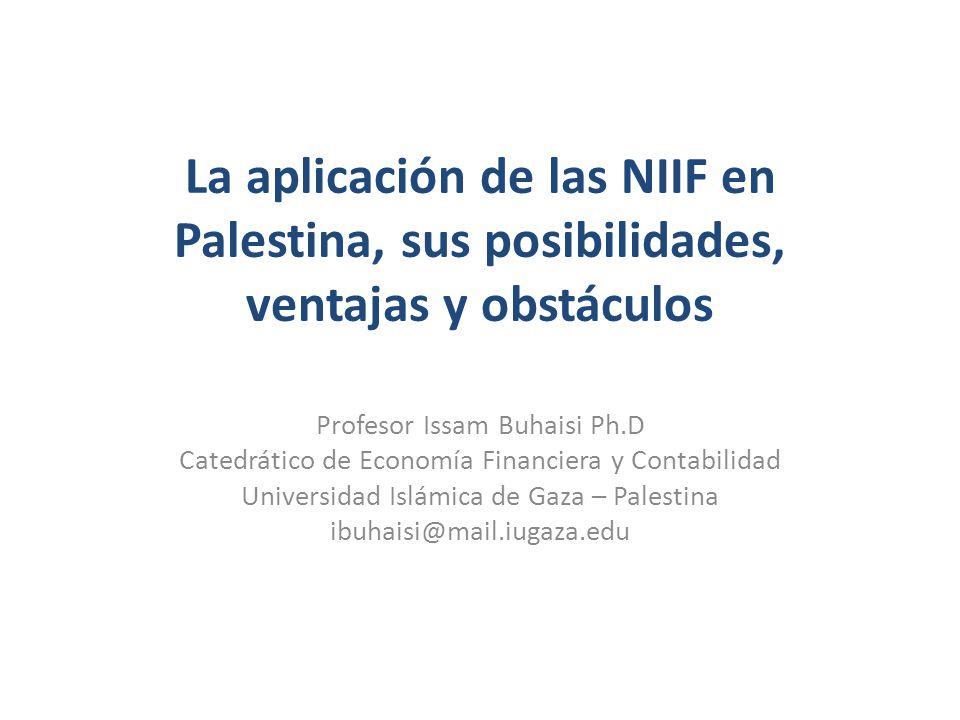 La aplicación de las NIIF en Palestina, sus posibilidades, ventajas y obstáculos Profesor Issam Buhaisi Ph.D Catedrático de Economía Financiera y Cont