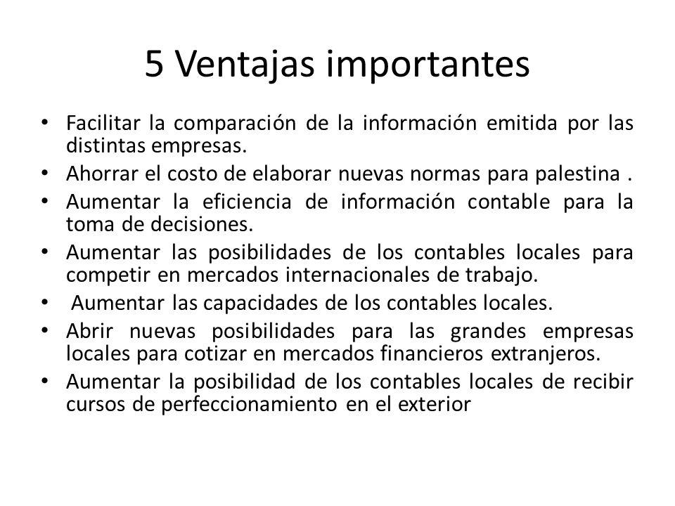 5 Ventajas importantes Facilitar la comparación de la información emitida por las distintas empresas. Ahorrar el costo de elaborar nuevas normas para