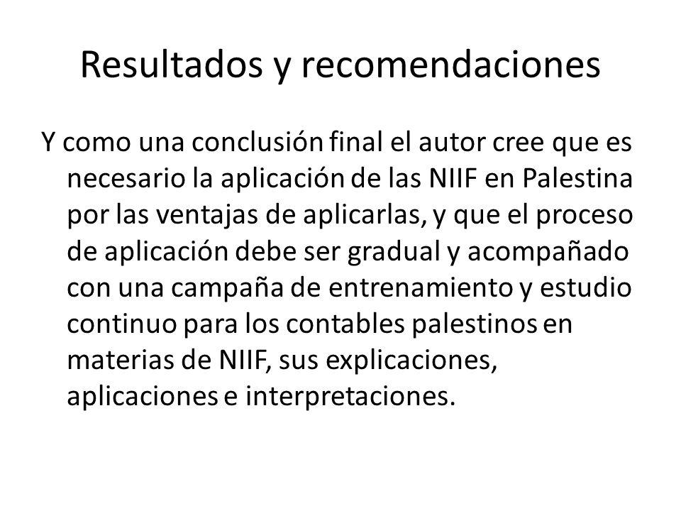 Resultados y recomendaciones Y como una conclusión final el autor cree que es necesario la aplicación de las NIIF en Palestina por las ventajas de apl