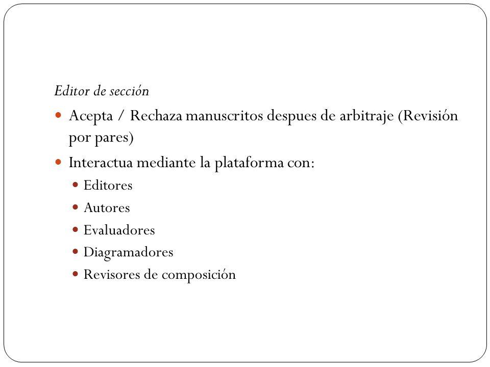 Editor de sección Acepta / Rechaza manuscritos despues de arbitraje (Revisión por pares) Interactua mediante la plataforma con: Editores Autores Evalu
