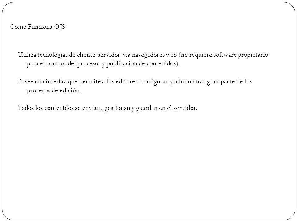 Como Funciona OJS Utiliza tecnologías de cliente-servidor vía navegadores web (no requiere software propietario para el control del proceso y publicac