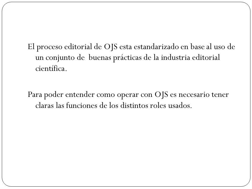 El proceso editorial de OJS esta estandarizado en base al uso de un conjunto de buenas prácticas de la industria editorial científica. Para poder ente