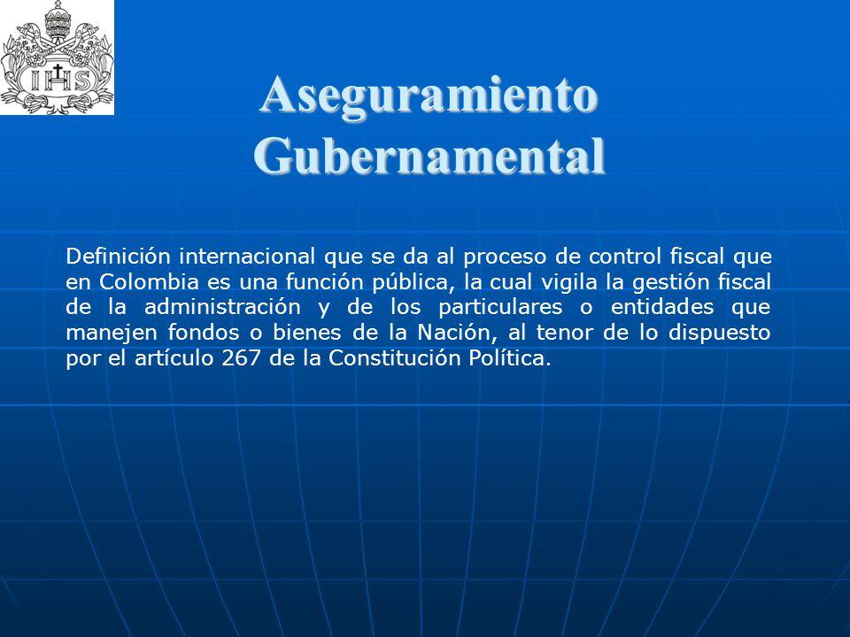 Aseguramiento Gubernamental Definición internacional que se da al proceso de control fiscal que en Colombia es una función pública, la cual vigila la
