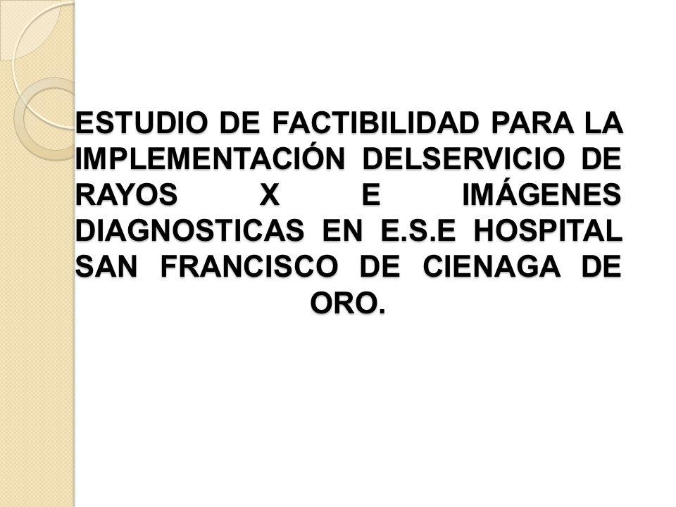 ESTUDIO DE FACTIBILIDAD PARA LA IMPLEMENTACIÓN DELSERVICIO DE RAYOS X E IMÁGENES DIAGNOSTICAS EN E.S.E HOSPITAL SAN FRANCISCO DE CIENAGA DE ORO. ESTUD