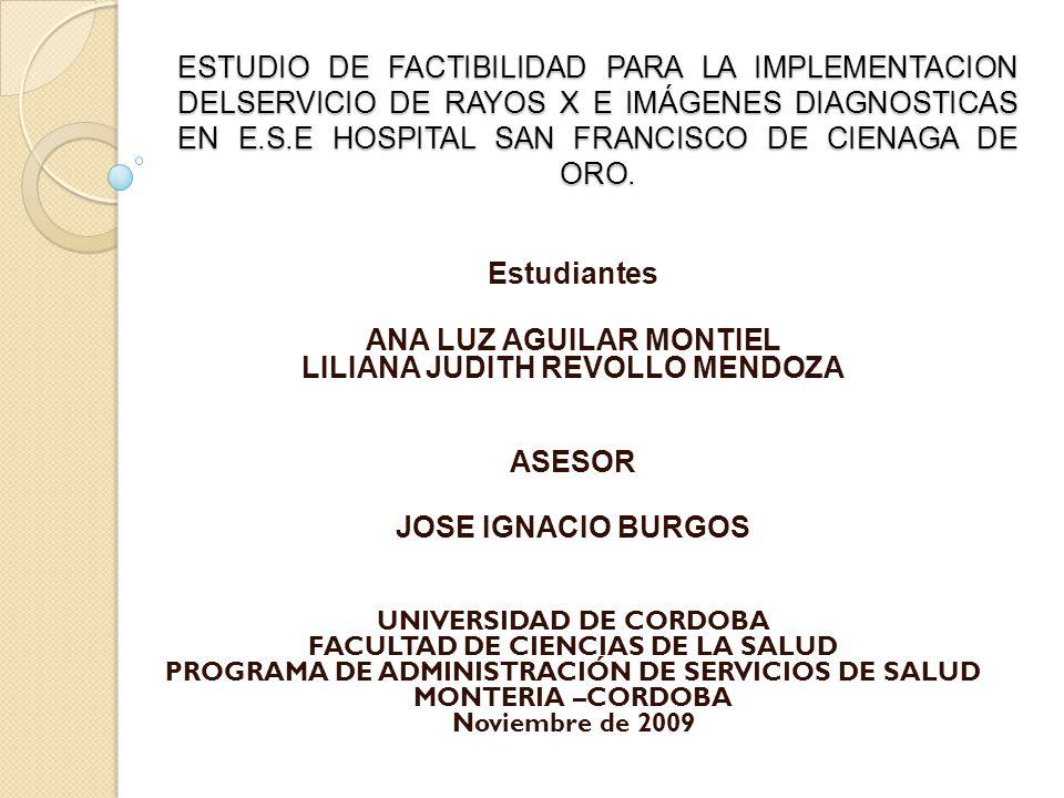 ESTUDIO DE FACTIBILIDAD PARA LA IMPLEMENTACION DELSERVICIO DE RAYOS X E IMÁGENES DIAGNOSTICAS EN E.S.E HOSPITAL SAN FRANCISCO DE CIENAGA DE ORO. ESTUD
