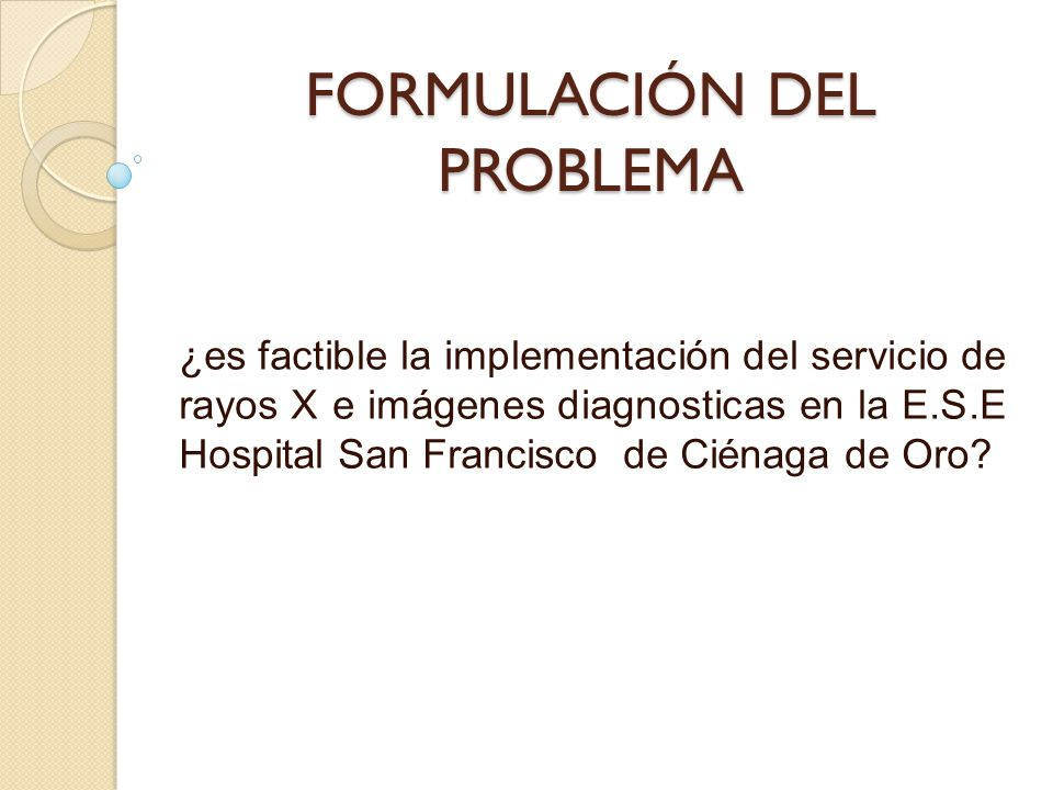 FORMULACIÓN DEL PROBLEMA ¿es factible la implementación del servicio de rayos X e imágenes diagnosticas en la E.S.E Hospital San Francisco de Ciénaga