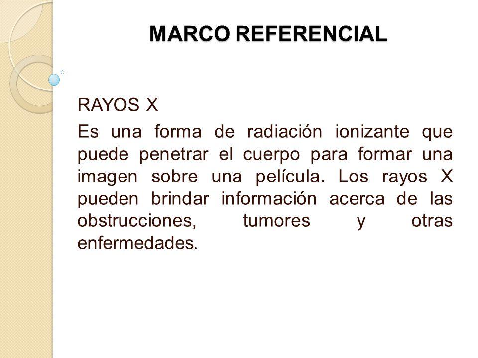 MARCO REFERENCIAL RAYOS X Es una forma de radiación ionizante que puede penetrar el cuerpo para formar una imagen sobre una película. Los rayos X pued