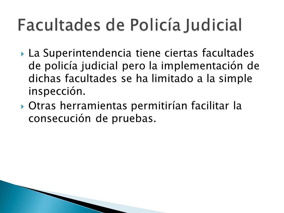 La Superintendencia tiene ciertas facultades de policía judicial pero la implementación de dichas facultades se ha limitado a la simple inspección.